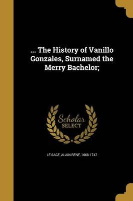 ... the History of Vanillo Gonzales, Surnamed the Merry Bachelor; (Paperback): Alain Rene 1668-1747 Le Sage