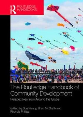 The Routledge Handbook of Community Development - Perspectives from Around the Globe (Hardcover): Sue Kenny, Brian McGrath,...