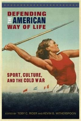 Defending the American Way of Life - Sport, Culture, and the Cold War (Paperback): Toby C Rider