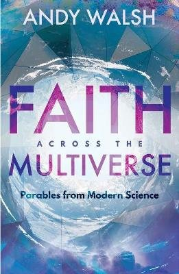 Faith Across the Multiverse - Parables From Modern Science (Paperback): Andy Walsh