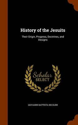 History of the Jesuits - Their Origin, Progress, Doctrines, and Designs (Hardcover): Giovanni Battista Nicolini