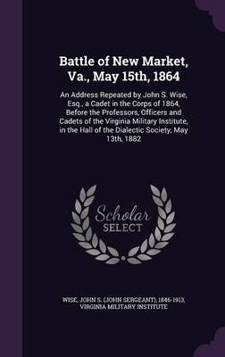 Battle of New Market, Va., May 15th, 1864 - An Address Repeated by John S. Wise, Esq., a Cadet in the Corps of 1864, Before the...