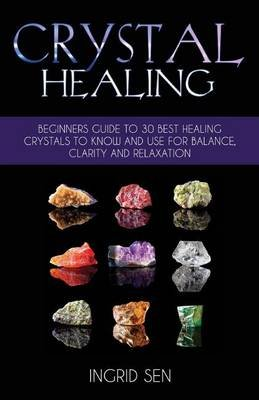 Crystal Healing - Beginners Guide to 30 Best Healing Crystals to Know and Use for Balance, Clarity and Relaxation (Paperback):...