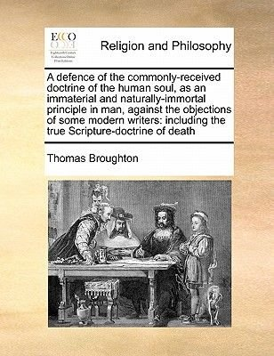 A Defence of the Commonly-Received Doctrine of the Human Soul, as an Immaterial and Naturally-Immortal Principle in Man,...