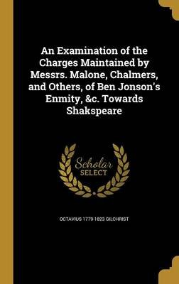An Examination of the Charges Maintained by Messrs. Malone, Chalmers, and Others, of Ben Jonson's Enmity, &C. Towards...