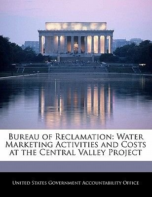 Bureau of Reclamation - Water Marketing Activities and Costs at the Central Valley Project (Paperback): United States...