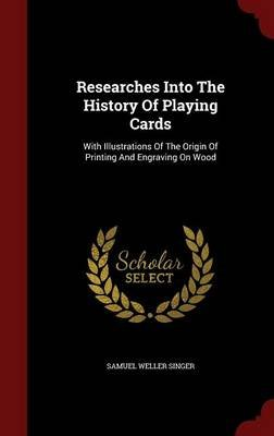Researches Into the History of Playing Cards - With Illustrations of the Origin of Printing and Engraving on Wood (Hardcover):...