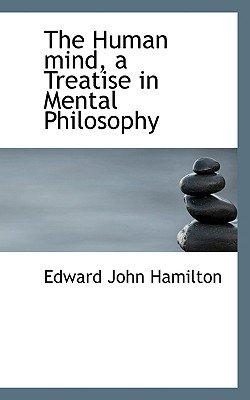 The Human Mind, a Treatise in Mental Philosophy (Paperback): Edward John Hamilton