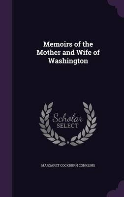 Memoirs of the Mother and Wife of Washington (Hardcover): Margaret Cockburn Conkling