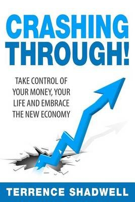 Crashing Through! - Take Control of Your Money, Your Life and Embrace the New Economy (Paperback): Terrence Shadwell