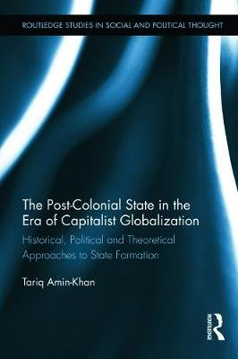 The Post-Colonial State in the Era of Capitalist Globalization - Historical, Political and Theoretical Approaches to State...