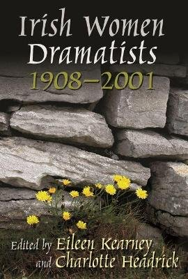 Irish Women Dramatists 1908 - 2001 (Paperback, Annotated edition): Eileen Kearney, Charlotte Headrick