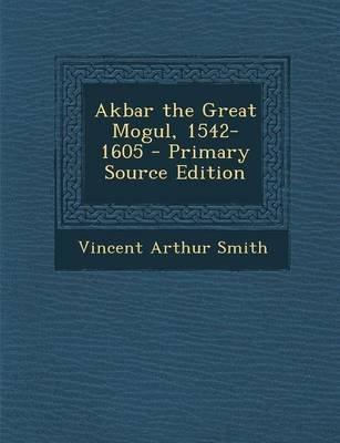 Akbar the Great Mogul, 1542-1605 (Paperback): Vincent Arthur Smith