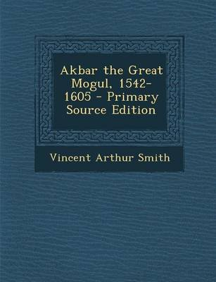 Akbar the Great Mogul, 1542-1605 (Paperback): Vincent Arthur Smith