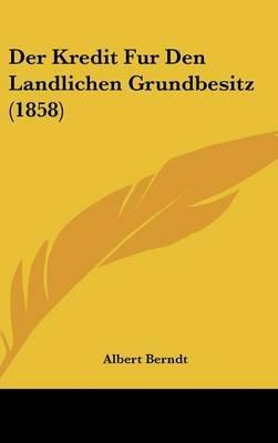 Der Kredit Fur Den Landlichen Grundbesitz (1858) (English, German, Hardcover): Albert Berndt