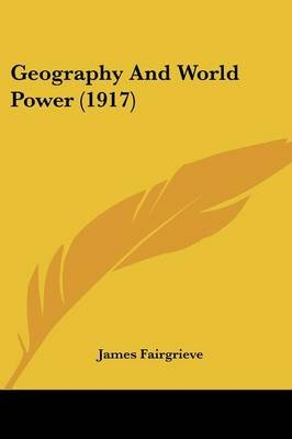 Geography and World Power (1917) (Paperback): James Fairgrieve