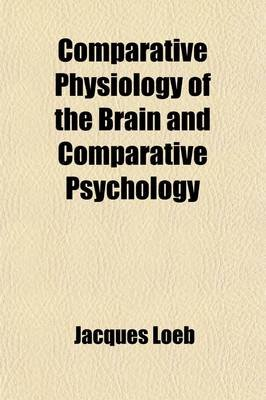 Comparative Physiology of the Brain and Comparative Psychology (Paperback): Jacques Loeb