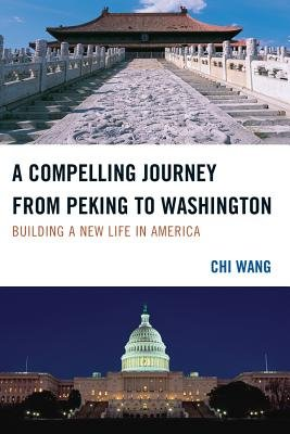 A Compelling Journey from Peking to Washington - Building a New Life in America (Electronic book text): Chi Wang