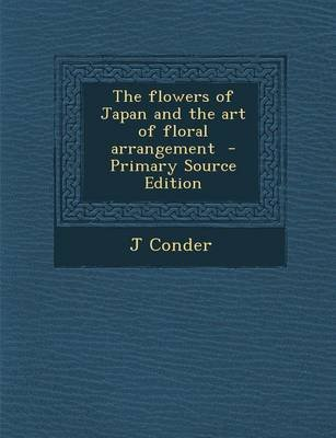 The Flowers of Japan and the Art of Floral Arrangement - Primary Source Edition (Paperback): J. Conder