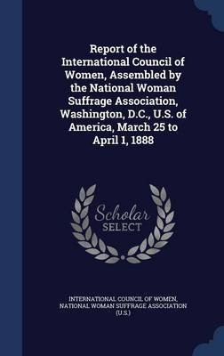 Report of the International Council of Women, Assembled by the National Woman Suffrage Association, Washington, D.C., U.S. of...