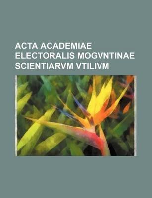 ACTA Academiae Electoralis Mogvntinae Scientiarvm Vtilivm (Paperback): Books Group