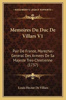 Memoires Du Duc de Villars V1 - Pair de France, Marechal-General Des Armees de Sa Majeste Tres-Chretienne (1737) (French,...