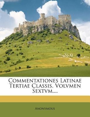 Commentationes Latinae Tertiae Classis. Volvmen Sextvm.... (English, Latin, Paperback): Anonymous