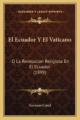 El Ecuador y El Vaticano - O La Revolucion Religiosa En El Ecuador (1899) (Spanish, Paperback): Luciano Coral