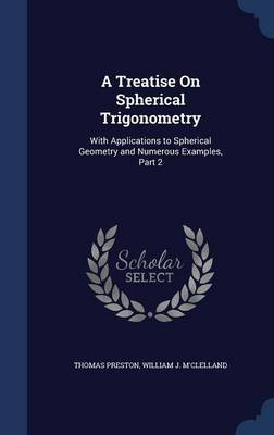 A Treatise on Spherical Trigonometry - With Applications to Spherical Geometry and Numerous Examples, Part 2 (Hardcover):...