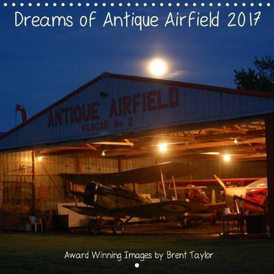 Dreams of Antique Airfield 2017 - Award Winning Images (Calendar, 3rd Revised edition): Brent Taylor