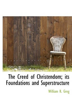 The Creed of Christendom; Its Foundations and Superstructure (Hardcover): William R. Greg