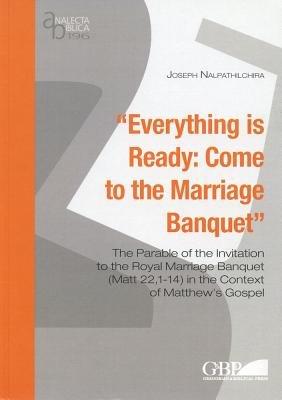 Everything is Ready - Come to the Marriage Banquet: the Parable of the Invitation to the Royal Marriage Banquet (Matt 22, 1-14)...