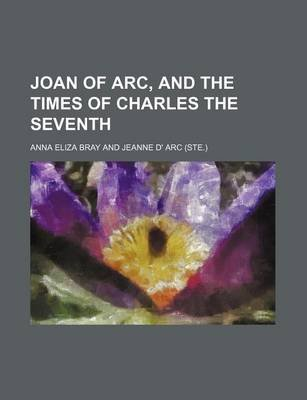 Joan of Arc, and the Times of Charles the Seventh (Paperback): Anna Eliza (Kempe) Stothard Bray