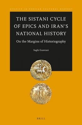 The Sistani Cycle of Epics and Iran S National History - On the Margins of Historiography (Electronic book text): Saghi Gazerani