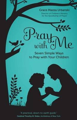 Pray with Me - Seven Simple Ways to Pray with Your Children (Electronic book text): Grace Mazza Urbanski