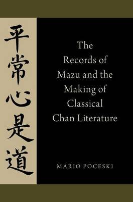 The Records of Mazu and the Making of Classical Chan Literature (Paperback): Mario Poceski