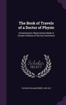 The Book of Travels of a Doctor of Physic - Containing His Observations Made in Certain Portions of the Two Continents...