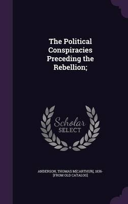 The Political Conspiracies Preceding the Rebellion; (Hardcover): Thomas McArthur] 1836- [From [Anderson