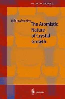 The Atomistic Nature of Crystal Growth (Hardcover, 2001 ed.): Boyan Mutaftschiev