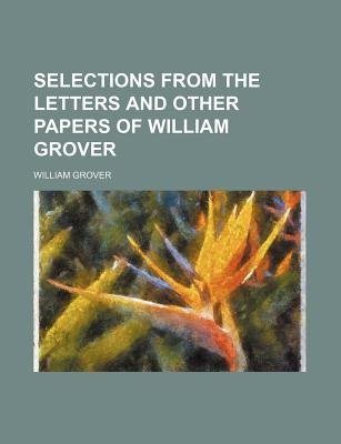 Selections from the Letters and Other Papers of William Grover (Paperback): William Grover