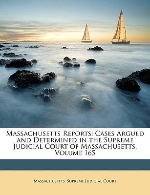 Massachusetts Reports - Cases Argued and Determined in the Supreme Judicial Court of Massachusetts, Volume 165 (Paperback):...
