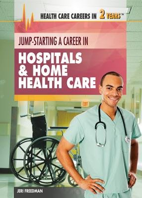 Jump-Starting a Career in Hospitals & Home Health Care (Hardcover): Jeri Freedman