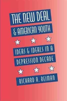 New Deal and American Youth - Ideas and Ideals in a Depression Decade (Paperback): Richard A Reiman