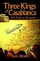 Three Kings of Casablanca - The Trek to Treasure (Paperback): Rock Dilisio