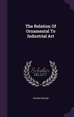 The Relation of Ornamental to Industrial Art (Hardcover): George Wilson
