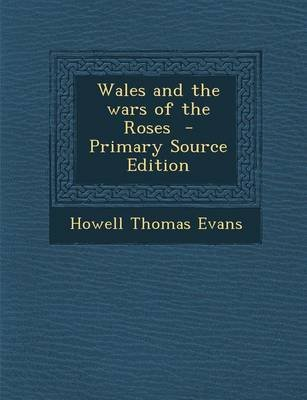Wales and the Wars of the Roses - Primary Source Edition (Paperback): Howell Thomas Evans