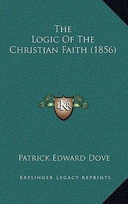 The Logic of the Christian Faith (1856) (Hardcover): Patrick Edward] [Dove