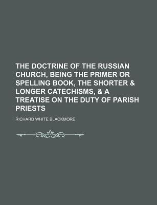 The Doctrine of the Russian Church, Being the Primer or Spelling Book, the Shorter & Longer Catechisms, & a Treatise on the...
