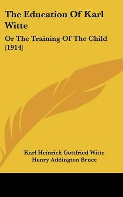 The Education of Karl Witte - Or the Training of the Child (1914) (Hardcover): Karl Heinrich Gottfried Witte