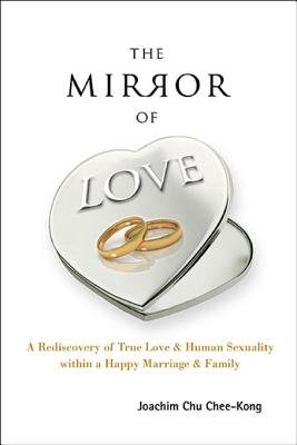 The Mirror of Love - A Rediscovery of True Love & Human Sexuality Within a Happy Marriage & Family: A Rediscovery of True Love...